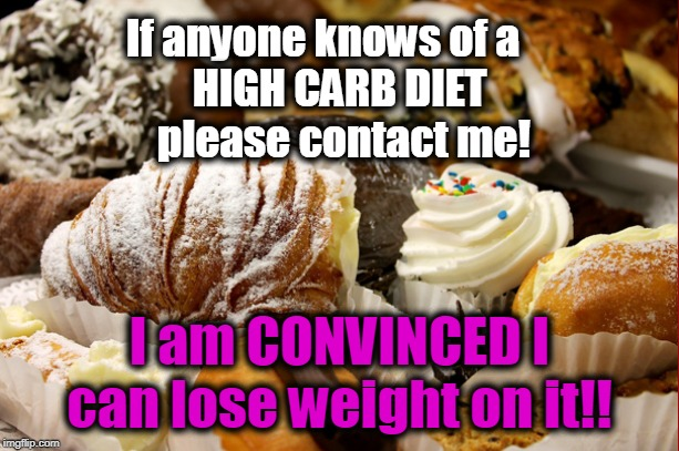 Bakers Gonna Bake | If anyone knows of a                   HIGH CARB DIET  please contact me! I am CONVINCED I can lose weight on it!! | image tagged in funny meme,fun,lol,diet,i wish,dieting | made w/ Imgflip meme maker