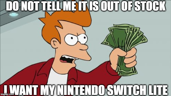 Shut Up And Take My Money Fry Meme |  DO NOT TELL ME IT IS OUT OF STOCK; I WANT MY NINTENDO SWITCH LITE | image tagged in memes,shut up and take my money fry | made w/ Imgflip meme maker