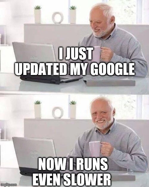Hide the Pain Harold | I JUST UPDATED MY GOOGLE NOW I RUNS EVEN SLOWER | image tagged in memes,hide the pain harold | made w/ Imgflip meme maker