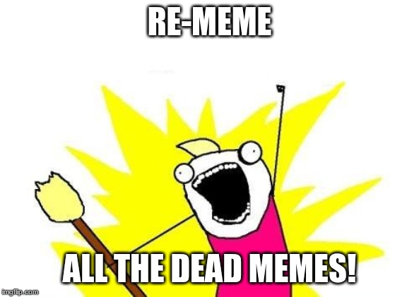 X All The Y Meme |  RE-MEME; ALL THE DEAD MEMES! | image tagged in memes,x all the y | made w/ Imgflip meme maker