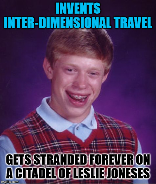 Bad Luck Brian | INVENTS INTER-DIMENSIONAL TRAVEL GETS STRANDED FOREVER ON A CITADEL OF LESLIE JONESES | image tagged in memes,bad luck brian,rick and morty,parallel universe | made w/ Imgflip meme maker