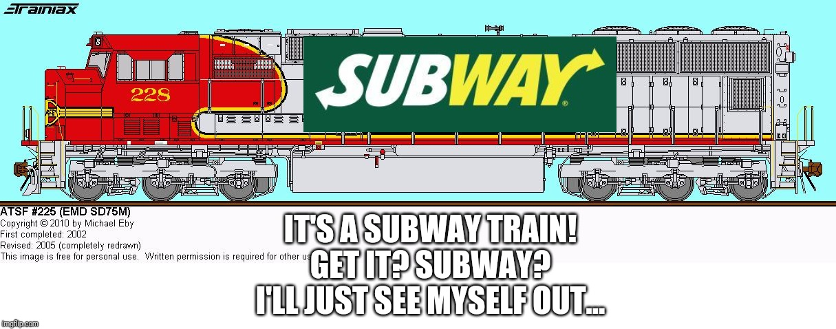 Subway train | IT'S A SUBWAY TRAIN! GET IT? SUBWAY? I'LL JUST SEE MYSELF OUT... | image tagged in subway,train,cringe,i'll just see myself out,railfan | made w/ Imgflip meme maker