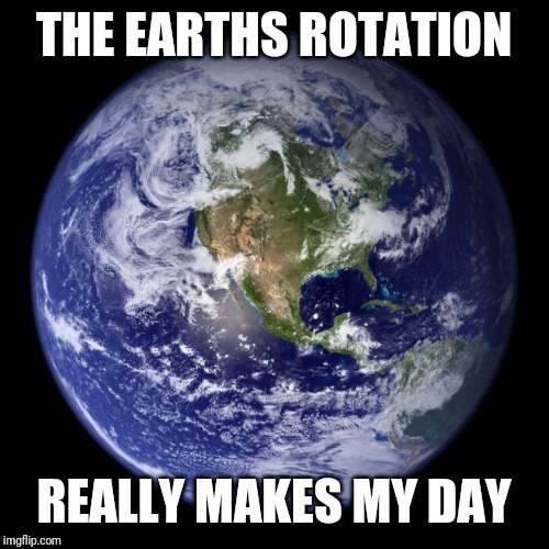 earth |  THE EARTHS ROTATION; REALLY MAKES MY DAY | image tagged in earth | made w/ Imgflip meme maker