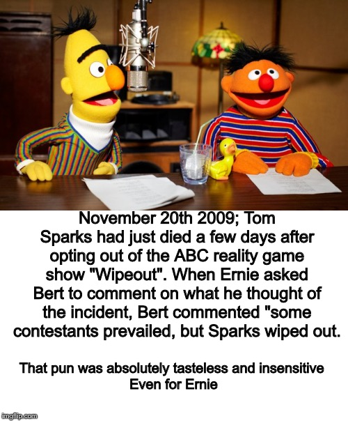 "Bert And Ernie Radio |  That pun was absolutely tasteless and insensitive    Even for Ernie; November 20th 2009; Tom Sparks had just died a few days after opting out of the ABC reality game show ""Wipeout"". When Ernie asked Bert to comment on what he thought of the incident, Bert commented ""some contestants prevailed, but Sparks wiped out. 