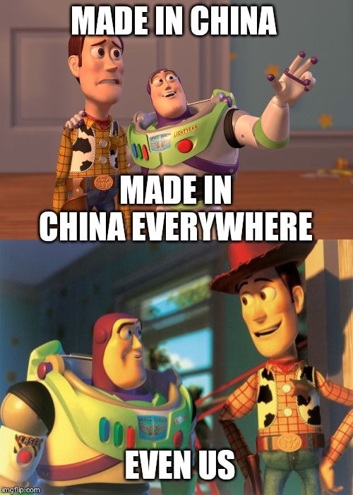 Made in China | MADE IN CHINA MADE IN CHINA EVERYWHERE EVEN US | image tagged in memes,x x everywhere | made w/ Imgflip meme maker