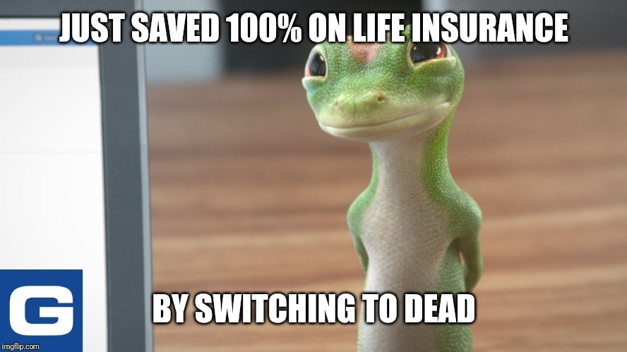 JUST SAVED 100% ON LIFE INSURANCE BY SWITCHING TO DEAD | image tagged in geico gecko | made w/ Imgflip meme maker