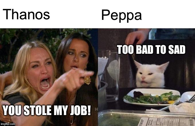 Woman Yelling At Cat Meme | Thanos Peppa YOU STOLE MY JOB! TOO BAD TO SAD | image tagged in memes,woman yelling at cat | made w/ Imgflip meme maker
