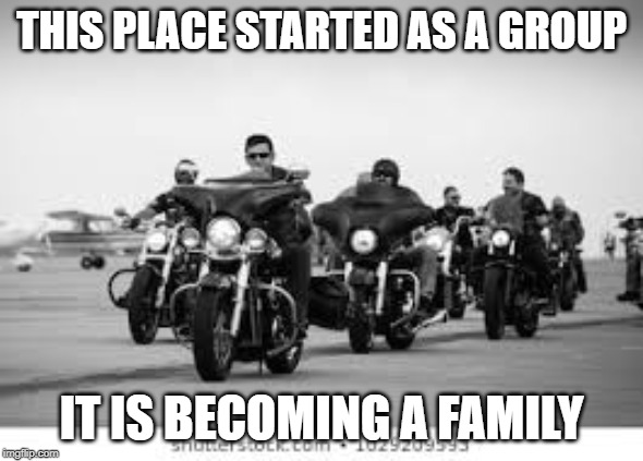 group and family | THIS PLACE STARTED AS A GROUP IT IS BECOMING A FAMILY | image tagged in group,bikers,family | made w/ Imgflip meme maker