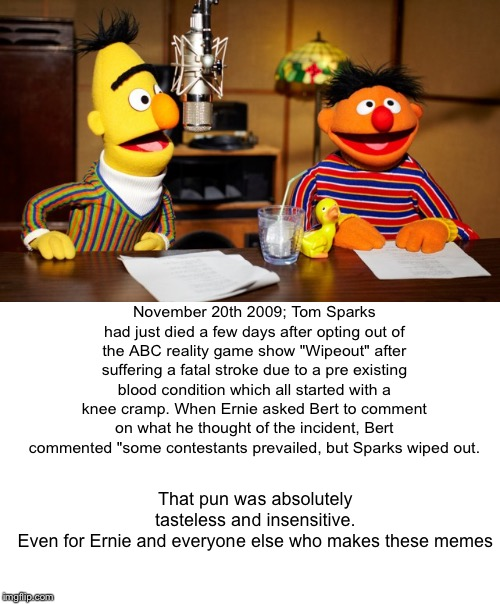 "Bert And Ernie Radio |  November 20th 2009; Tom Sparks had just died a few days after opting out of the ABC reality game show ""Wipeout"" after suffering a fatal stroke due to a pre existing blood condition which all started with a knee cramp. When Ernie asked Bert to comment on what he thought of the incident, Bert commented ""some contestants prevailed, but Sparks wiped out. That pun was absolutely tasteless and insensitive. Even for Ernie and everyone else who makes these memes 