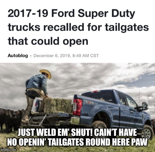 Ford recall | JUST WELD EM' SHUT! CAIN'T HAVE NO OPENIN' TAILGATES ROUND HERE PAW | image tagged in ford,trucks | made w/ Imgflip meme maker