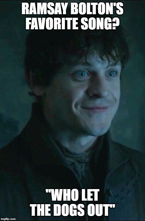 "Winter is Here |  RAMSAY BOLTON'S FAVORITE SONG? ""WHO LET THE DOGS OUT"" 