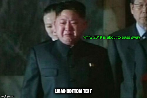 after two years from 2017, it was time to go home |  >mfw 2019 is about to pass away; LMAO BOTTOM TEXT | image tagged in memes,kim jong un sad | made w/ Imgflip meme maker
