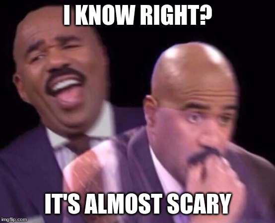 Steve Harvey Laughing Serious | I KNOW RIGHT? IT'S ALMOST SCARY | image tagged in steve harvey laughing serious | made w/ Imgflip meme maker