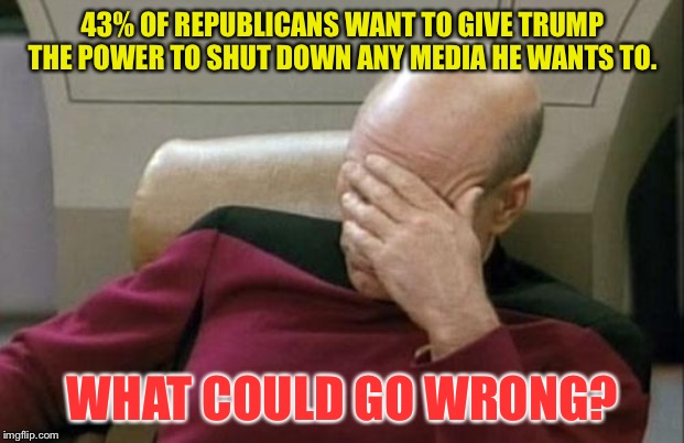 What could go wrong? | 43% OF REPUBLICANS WANT TO GIVE TRUMP THE POWER TO SHUT DOWN ANY MEDIA HE WANTS TO. WHAT COULD GO WRONG? | image tagged in memes,captain picard facepalm | made w/ Imgflip meme maker
