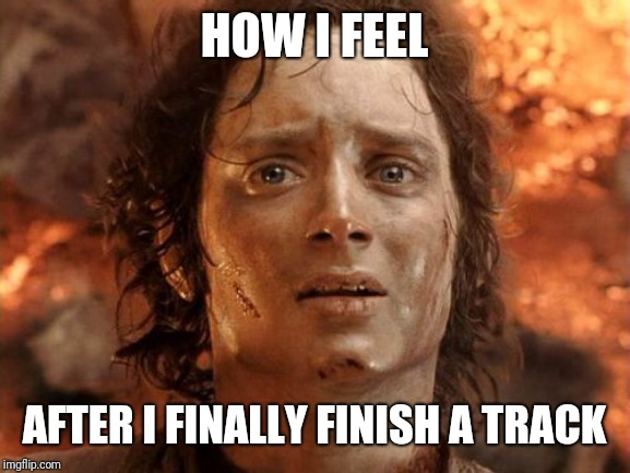 It's Finally Over | HOW I FEEL AFTER I FINALLY FINISH A TRACK | image tagged in memes,its finally over | made w/ Imgflip meme maker