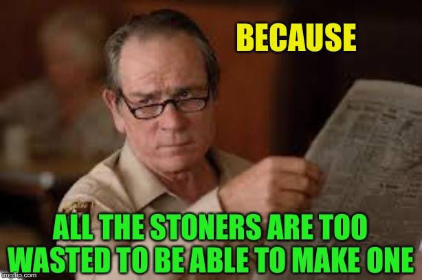 no country for old men tommy lee jones | BECAUSE ALL THE STONERS ARE TOO WASTED TO BE ABLE TO MAKE ONE | image tagged in no country for old men tommy lee jones | made w/ Imgflip meme maker