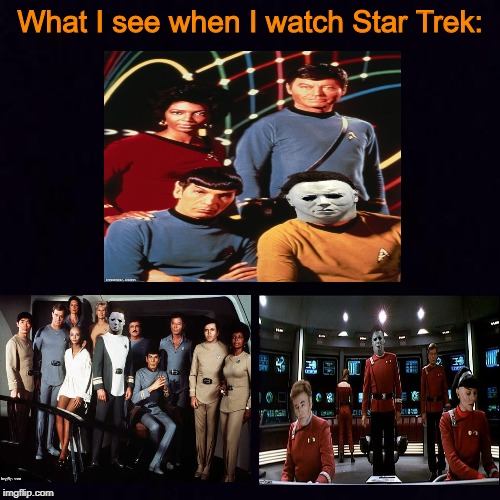 Is it like this for anyone else? |  What I see when I watch Star Trek: | image tagged in black screen,star trek,captain kirk,halloween,michael myers,memes | made w/ Imgflip meme maker