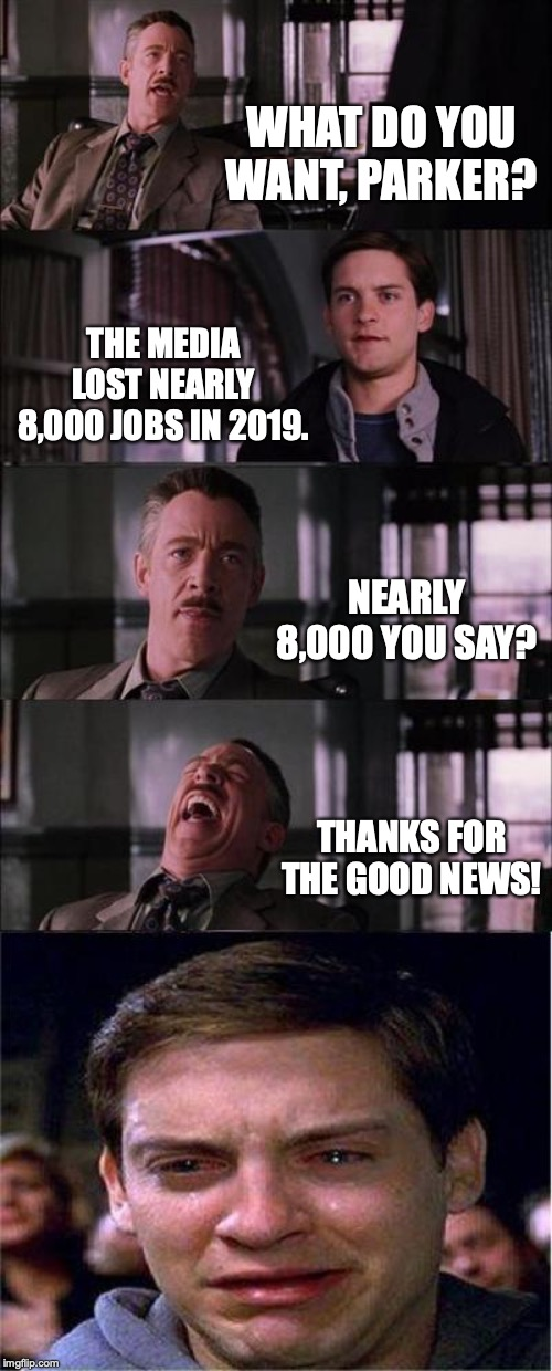 A Christmas present arrives early for every Conservative. | WHAT DO YOU WANT, PARKER? THE MEDIA LOST NEARLY 8,000 JOBS IN 2019. NEARLY 8,000 YOU SAY? THANKS FOR THE GOOD NEWS! | image tagged in 2019,msm,liberals,liars,unemployed,maga | made w/ Imgflip meme maker