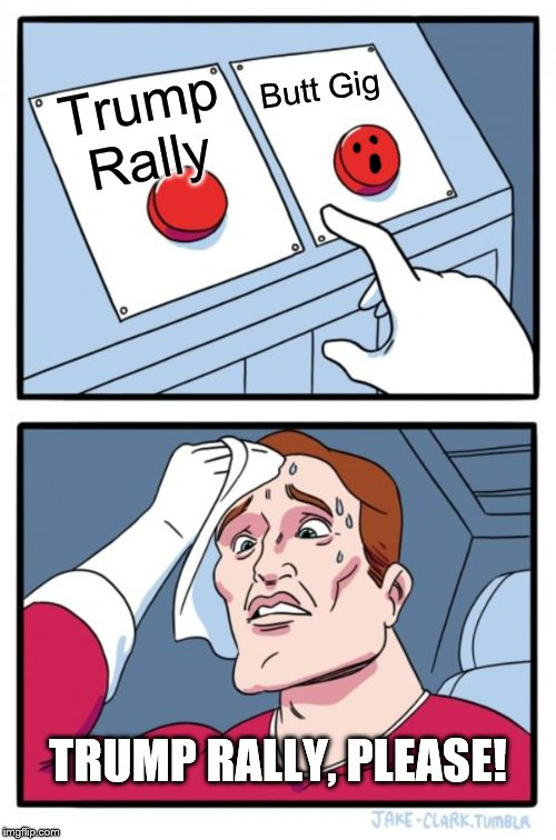 Say no to Butt GIG! |  Butt Gig; Trump Rally; TRUMP RALLY, PLEASE! | image tagged in memes,two buttons,politics,political | made w/ Imgflip meme maker