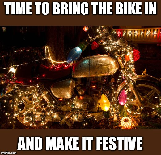 xmas time | TIME TO BRING THE BIKE IN AND MAKE IT FESTIVE | image tagged in merry christmas,harley davidson | made w/ Imgflip meme maker
