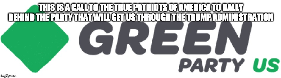 THIS IS A CALL TO THE TRUE PATRIOTS OF AMERICA TO RALLY BEHIND THE PARTY THAT WILL GET US THROUGH THE TRUMP ADMINISTRATION | made w/ Imgflip meme maker