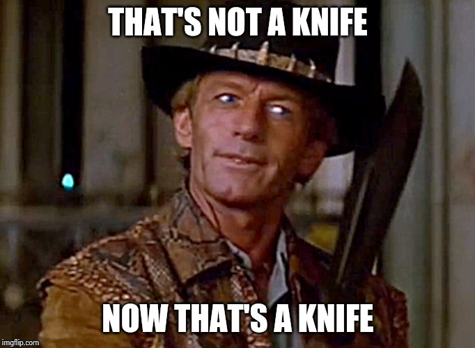 Crocodile Dundee Knife | THAT'S NOT A KNIFE NOW THAT'S A KNIFE | image tagged in crocodile dundee knife | made w/ Imgflip meme maker