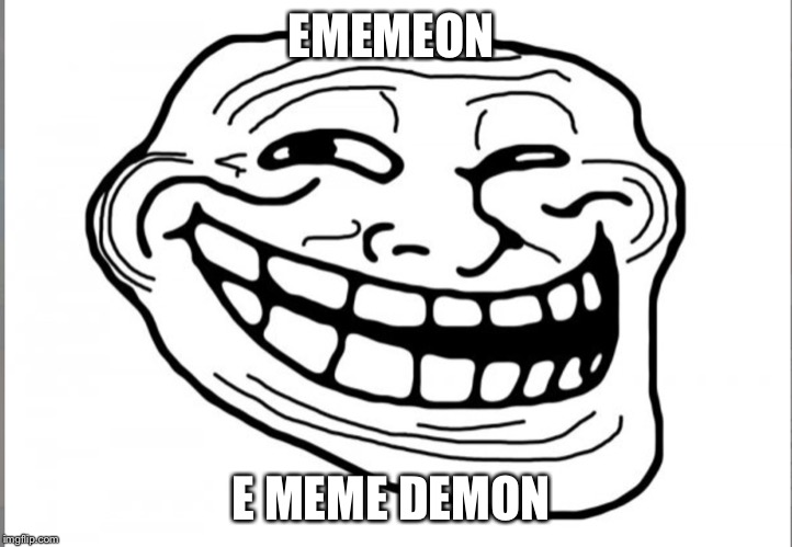 EMEMEON E MEME DEMON | image tagged in trolled | made w/ Imgflip meme maker