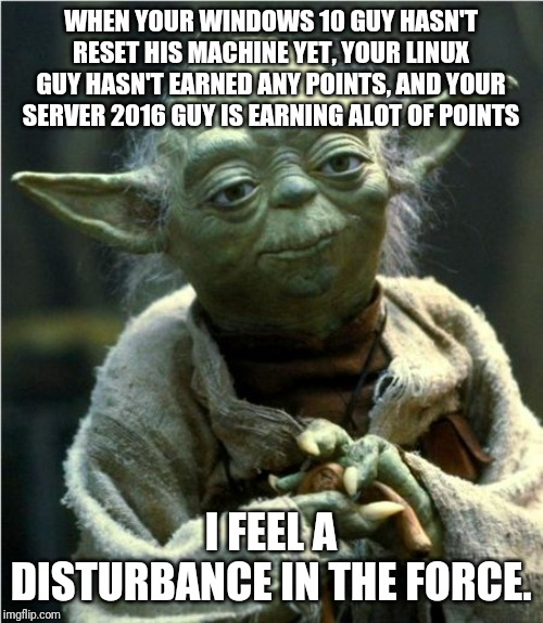 Jedi Master Yoda | WHEN YOUR WINDOWS 10 GUY HASN'T RESET HIS MACHINE YET, YOUR LINUX GUY HASN'T EARNED ANY POINTS, AND YOUR SERVER 2016 GUY IS EARNING ALOT OF  | image tagged in jedi master yoda | made w/ Imgflip meme maker