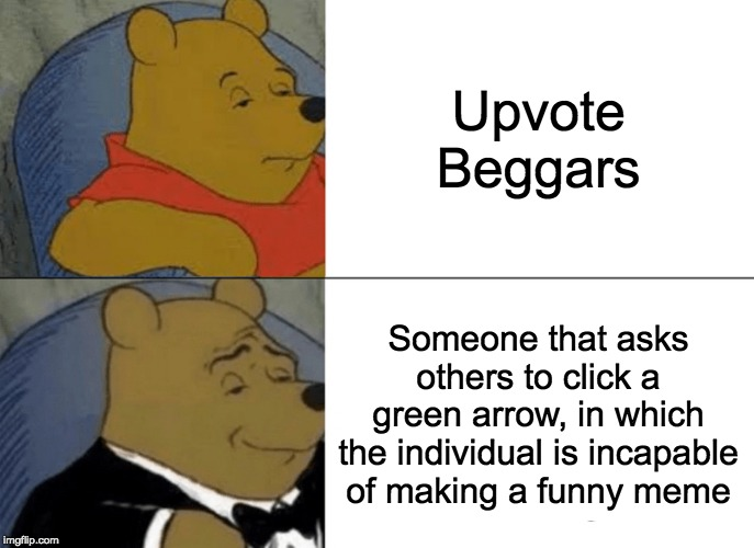 Tuxedo Winnie The Pooh Meme | Upvote Beggars Someone that asks others to click a green arrow, in which the individual is incapable of making a funny meme | image tagged in memes,tuxedo winnie the pooh,upvotes,upvote begging | made w/ Imgflip meme maker