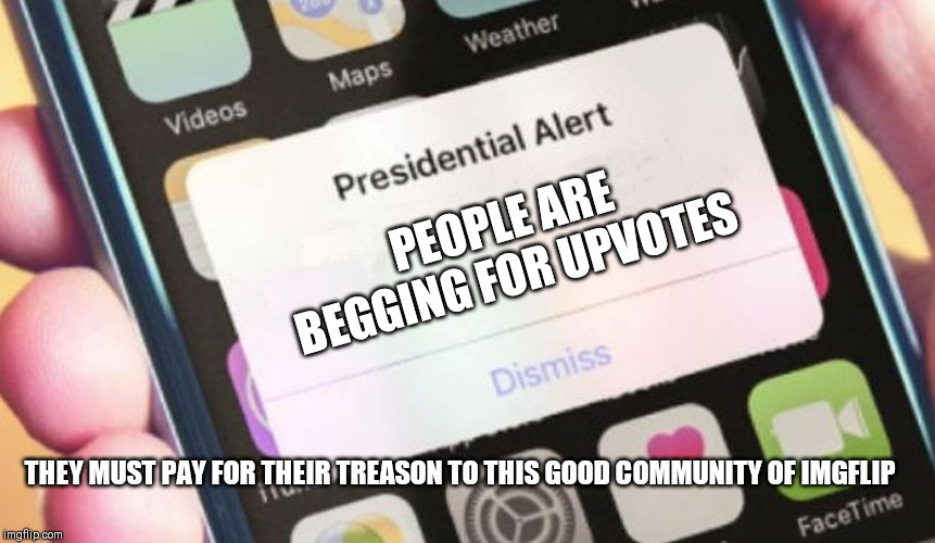Presidential Alert Meme | PEOPLE ARE BEGGING FOR UPVOTES THEY MUST PAY FOR THEIR TREASON TO THIS GOOD COMMUNITY OF IMGFLIP | image tagged in memes,presidential alert | made w/ Imgflip meme maker