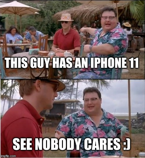 See Nobody Cares | THIS GUY HAS AN IPHONE 11 SEE NOBODY CARES :) | image tagged in memes,see nobody cares | made w/ Imgflip meme maker
