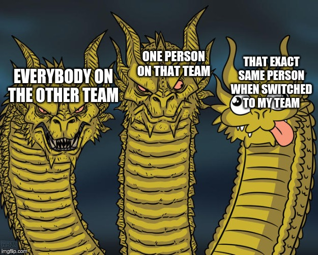 Bruh why does this happen | EVERYBODY ON THE OTHER TEAM ONE PERSON ON THAT TEAM THAT EXACT SAME PERSON WHEN SWITCHED TO MY TEAM | image tagged in three-headed dragon,gaming | made w/ Imgflip meme maker
