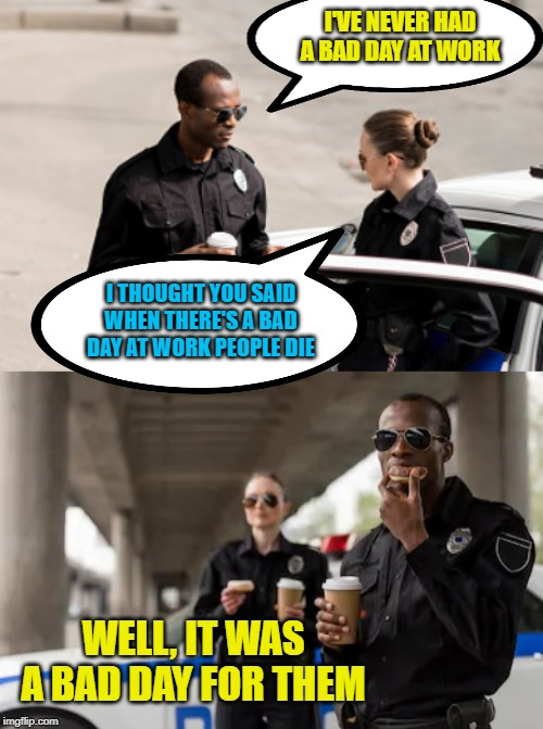 Casual |  I'VE NEVER HAD A BAD DAY AT WORK; I THOUGHT YOU SAID WHEN THERE'S A BAD DAY AT WORK PEOPLE DIE; WELL, IT WAS A BAD DAY FOR THEM | image tagged in memes,police,bad day at work | made w/ Imgflip meme maker