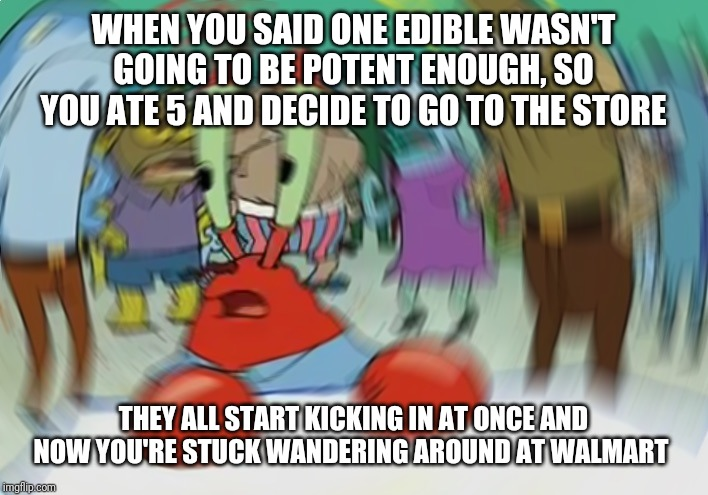 Mr Krabs Blur Meme |  WHEN YOU SAID ONE EDIBLE WASN'T GOING TO BE POTENT ENOUGH, SO YOU ATE 5 AND DECIDE TO GO TO THE STORE; THEY ALL START KICKING IN AT ONCE AND NOW YOU'RE STUCK WANDERING AROUND AT WALMART | image tagged in memes,mr krabs blur meme | made w/ Imgflip meme maker