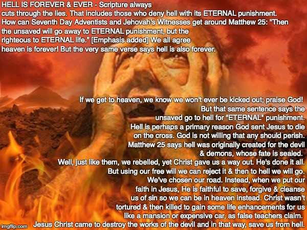 "HELL IS FOREVER & EVER - Scripture always cuts through the lies. That includes those who deny hell with its ETERNAL punishment.   How can Seventh Day Adventists and Jehovah's Witnesses get around Matthew 25: ""Then the unsaved will go away to ETERNAL punishment, but the righteous to ETERNAL life."" [Emphasis added] We all agree heaven is forever! But the very same verse says hell is also forever. If we get to heaven, we know we won't ever be kicked out; praise God!  But that same sentence says the unsaved go to hell for ""ETERNAL"" punishment. Hell is perhaps a primary reason God sent Jesus to die on the cross. God is not willing that any should perish. Matthew 25 says hell was originally created for the devil & demons, whose fate is sealed.  Well, just like them, we rebelled, yet Christ gave us a way out. He's done it all. But using our free will we can reject it & then to hell we will go. We've chosen our road. Instead, when we put our faith in Jesus, He is faithful to save, forgive & cleanse us of sin so we can be in heaven instead. Christ wasn't tortured & then killed to gain some life enhancements for us like a mansion or expensive car, as false teachers claim.  Jesus Christ came to destroy the works of the devil and in that way, save us from hell. 