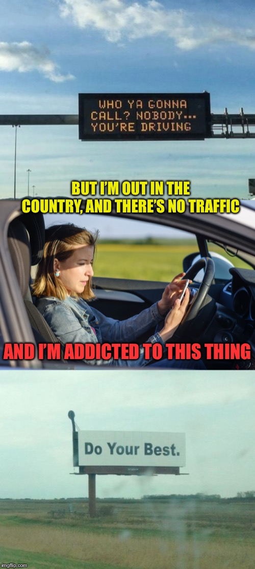 Eyes on the road, please |  BUT I'M OUT IN THE COUNTRY, AND THERE'S NO TRAFFIC; AND I'M ADDICTED TO THIS THING | image tagged in cellphone,texting and driving,signs/billboards,be careful,roll safe | made w/ Imgflip meme maker