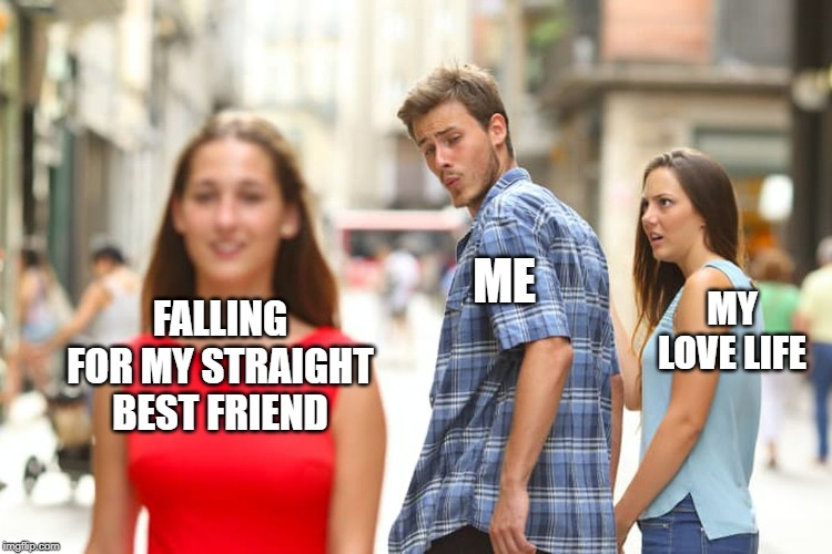 My Non-Existent Love Life | FALLING FOR MY STRAIGHT BEST FRIEND ME MY LOVE LIFE | image tagged in memes,distracted boyfriend,gay,i hate mondays,first world problems,oops | made w/ Imgflip meme maker