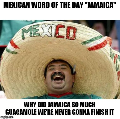 "mexican word of the day | MEXICAN WORD OF THE DAY ""JAMAICA"" WHY DID JAMAICA SO MUCH GUACAMOLE WE'RE NEVER GONNA FINISH IT 