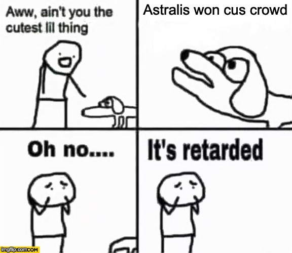 Oh no it's retarded! | Astralis won cus crowd | image tagged in oh no it's retarded | made w/ Imgflip meme maker