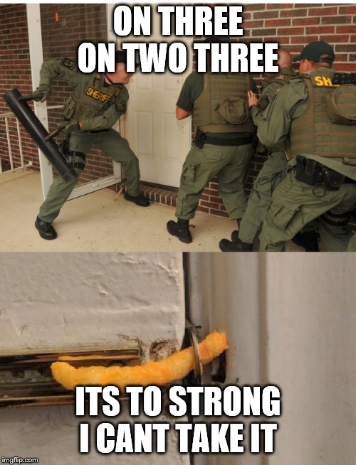 ON THREE ON TWO THREE; ITS TO STRONG I CANT TAKE IT | image tagged in swat cheeto lock | made w/ Imgflip meme maker