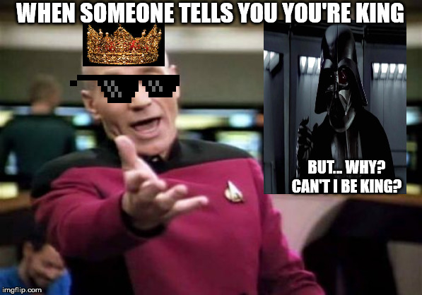 Picard Wtf | WHEN SOMEONE TELLS YOU YOU'RE KING BUT... WHY? CAN'T I BE KING? | image tagged in memes,picard wtf | made w/ Imgflip meme maker
