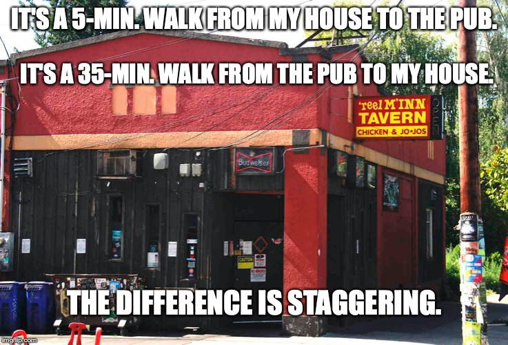 IT'S A 5-MIN. WALK FROM MY HOUSE TO THE PUB. THE DIFFERENCE IS STAGGERING. IT'S A 35-MIN. WALK FROM THE PUB TO MY HOUSE. | image tagged in pun,drinking | made w/ Imgflip meme maker