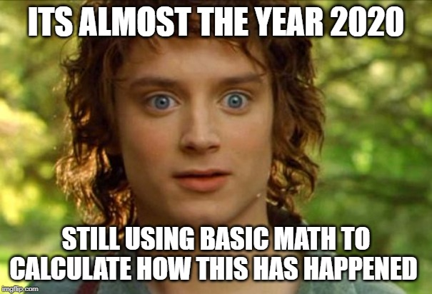 Surpised Frodo |  ITS ALMOST THE YEAR 2020; STILL USING BASIC MATH TO CALCULATE HOW THIS HAS HAPPENED | image tagged in memes,surpised frodo | made w/ Imgflip meme maker