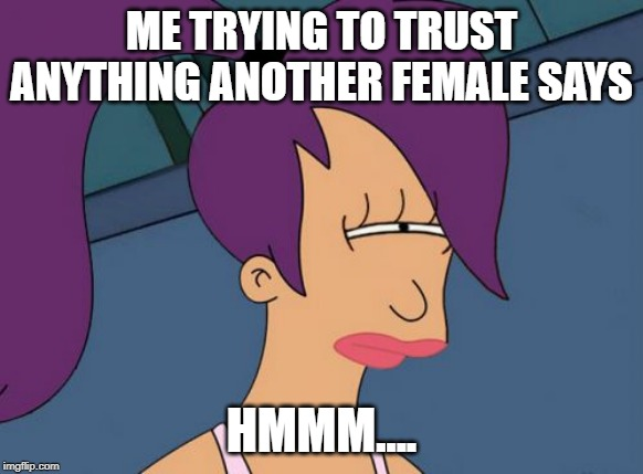 Futurama Leela | ME TRYING TO TRUST ANYTHING ANOTHER FEMALE SAYS HMMM.... | image tagged in memes,futurama leela | made w/ Imgflip meme maker