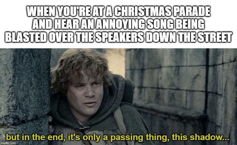 Even darkness must pass... | WHEN YOU'RE AT A CHRISTMAS PARADE AND HEAR AN ANNOYING SONG BEING BLASTED OVER THE SPEAKERS DOWN THE STREET but in the end, it's only a pass | image tagged in lord of the rings,samwise,christmas,mariah carey,parade | made w/ Imgflip meme maker