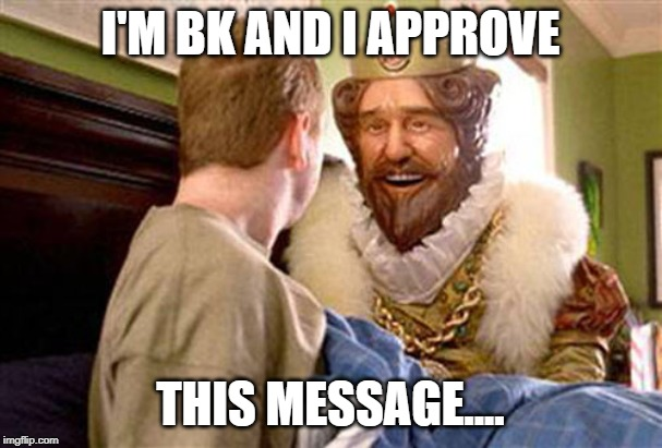 overly attached burger king | I'M BK AND I APPROVE THIS MESSAGE.... | image tagged in overly attached burger king | made w/ Imgflip meme maker