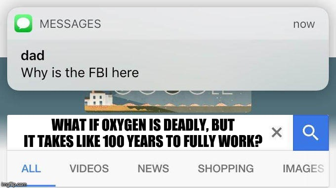 why is the FBI here? | WHAT IF OXYGEN IS DEADLY, BUT IT TAKES LIKE 100 YEARS TO FULLY WORK? | image tagged in why is the fbi here | made w/ Imgflip meme maker