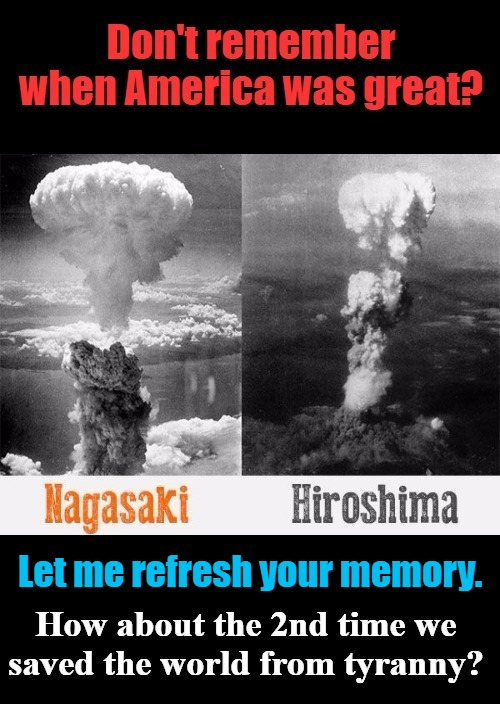 Don't remember when America was great? | Let me refresh your memory. | image tagged in nagasaki,hiroshima,world war 1,world war 2,maga,make america great again | made w/ Imgflip meme maker