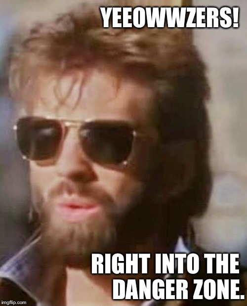 The danger zone. |  YEEOWWZERS! RIGHT INTO THE       DANGER ZONE. | image tagged in kenny loggins,top gun,danger zone,caution,trap | made w/ Imgflip meme maker
