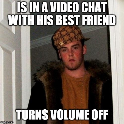 Is it bad that I do this as well?... Nah. |  IS IN A VIDEO CHAT WITH HIS BEST FRIEND; TURNS VOLUME OFF | image tagged in memes,scumbag steve | made w/ Imgflip meme maker